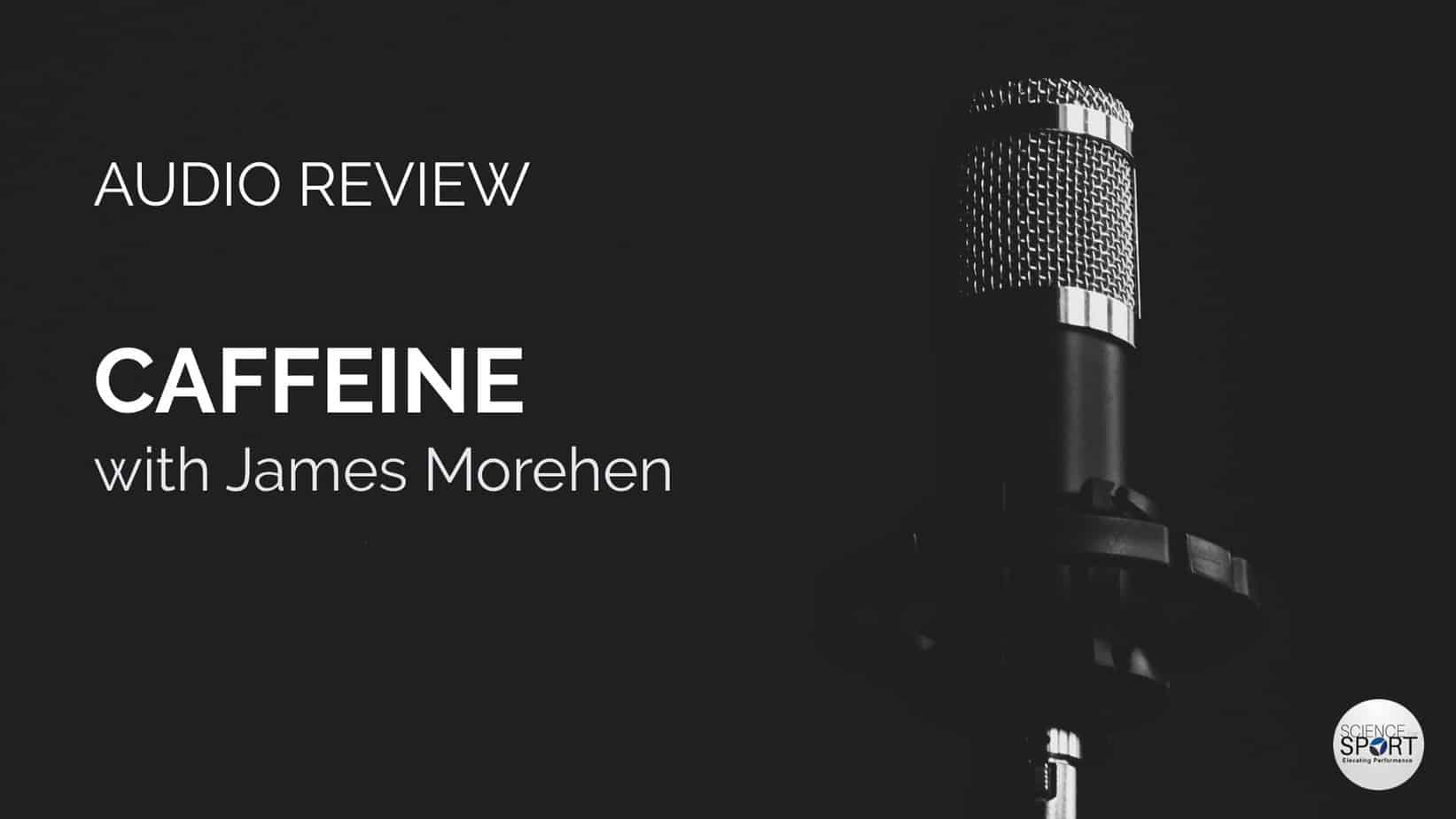 Audio Review - Caffeine with James Morehen - Science for Sport
