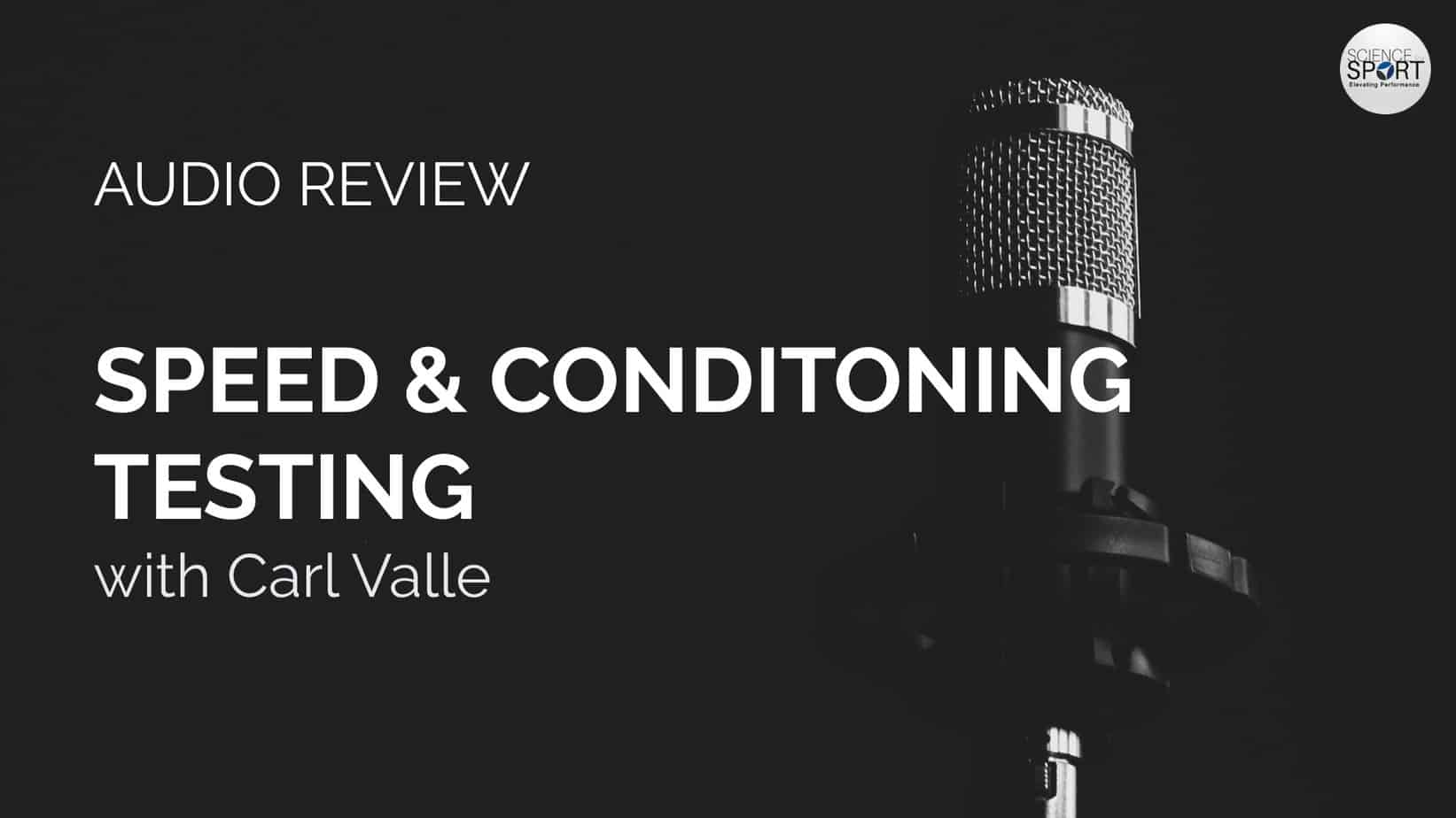Audio Review - Speed & Conditioning Testing - Carl Valle - Science for Sport